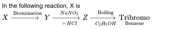 """In the following reaction, X is <br> `X overset(""""Bromination"""")(rarr) Y underset(+HCl)overset(NaNO_(2))(rarr) Z underset(C_(2)H_(5)OH)overset(""""Boiling"""")(rarr) underset(""""Benzene"""")(""""Tribromo"""")`"""