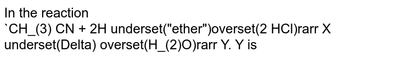 """In the reaction <br> `CH_(3) CN + 2H underset(""""ether"""")overset(2 HCl)rarr X underset(Delta) overset(H_(2)O)rarr Y. Y  is"""