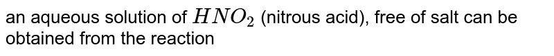 an aqueous solution of `HNO_2` (nitrous acid), free of salt can be obtained from the reaction