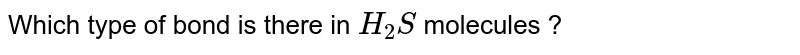 Which type of bond is there in `H_2S` molecules ?