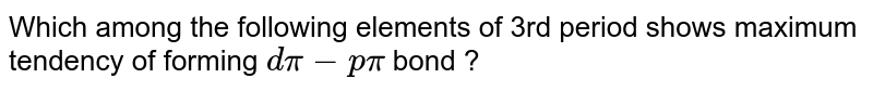 Which among the following elements of 3rd period shows maximum tendency of forming `dpi-ppi` bond ?