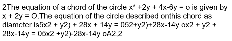 The equation of a chord of the circle `x^2 +y^2 + 4x-6y = 0` is given by  `x + 2y = 0`.The equation of the circle described on this chord as diameter is
