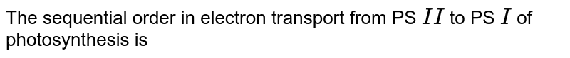 The sequential order in electron transport from PS `II` to PS `I` of photosynthesis is