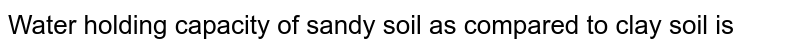Water holding capacity of sandy soil as compared to clay soil is