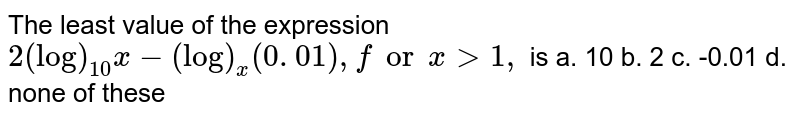 The least value of the expression `2(log)_(10)x-(log)_x(0. 01),forx >1,` is a. 10 b.   2 c. -0.01 d. none of these