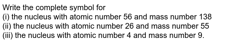 Write the complete symbol for <br> (i) the nucleus with atomic number 56 and mass number 138 <br>  (ii) the nucleus with atomic number 26 and mass number 55 <br> (iii) the nucleus with atomic number 4 and mass number 9.