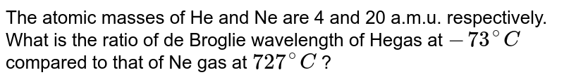 The  atomic masses of He and Ne are 4 and 20 a.m.u. respectively. What is the ratio of de Broglie wavelength of Hegas at `-73^(@)C` compared to that of Ne gas at `727^(@)C` ?