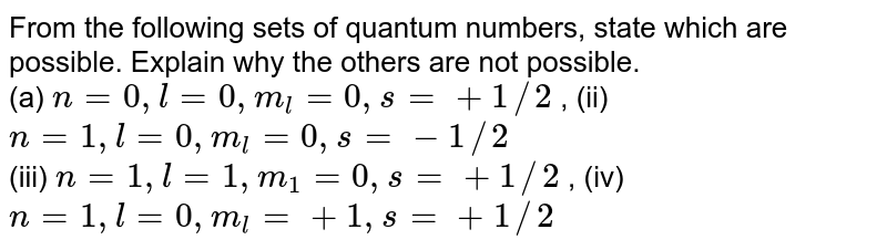 From the following sets of quantum numbers, state which are possible. Explain  why the others are not possible. <br> (a) `n=0, l=0, m_(l)=0, s=+1//2` , (ii) ` n=1, l=0, m_(l)=0, s=-1//2` <br> (iii) ` n=1, l=1, m_(1)=0, s=+1//2` , (iv) `n=1, l=0, m_(l)=+1, s=+1//2`