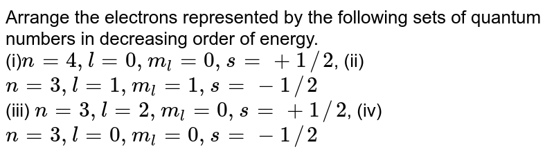 Arrange the electrons represented by the following sets of quantum numbers in decreasing order of energy. <br>  (i)`n=4, l=0, m_(l)=0, s=+1//2`, (ii) `n=3, l=1, m_(l)=1, s=-1//2` <br> (iii) ` n=3, l=2, m_(l)=0, s=+1//2`, (iv) `n=3, l=0, m_(l)=0, s=-1//2`