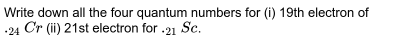 Write down all the four quantum numbers for (i) 19th electron of `._(24)Cr` (ii) 21st electron for `._(21)Sc`.