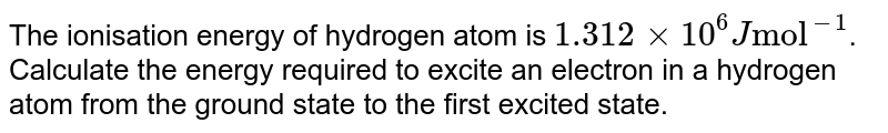 """The ionisation  energy of hydrogen atom is `1.312xx10^(6) J """"mol""""^(-1)`. Calculate the energy required to excite an electron in a hydrogen atom from the ground state to the first excited state."""