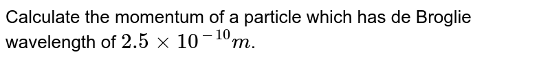 Calculate the momentum of a particle which has de Broglie wavelength of `2.5xx10^(-10)m`.