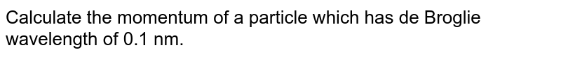 Calculate the momentum of a particle which has de Broglie wavelength of 0.1 nm.