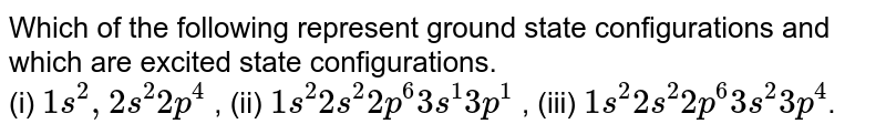 Which  of the following represent ground state configurations and which are excited state configurations. <br> (i) `1s^(2), 2s^(2) 2p^(4)` , (ii) `1s^(2)2s^(2)2p^(6)3s^(1)3p^(1)` , (iii) `1s^(2) 2s^(2)2p^(6) 3s^(2)3p^(4)`.