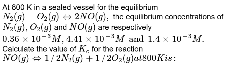 At 800 K in a sealed vessel for the equilibrium `N_(2)(g) + O_(2) (g) hArr 2NO(g),`  the equilibrium concentrations of  `N_(2) (g), O_(2)(g)`  and  `NO(g)` are respectively `0.36xx10^(-3) M, 4.41 xx 10^(-3)  M and 1.4 xx 10^(-3) M.`  Calculate the value of  `K_(c)`  for the reaction  `NO(g) hArr 1//2 N_(2)(g) +1//2 O_(2) (g) at 800 K is :`