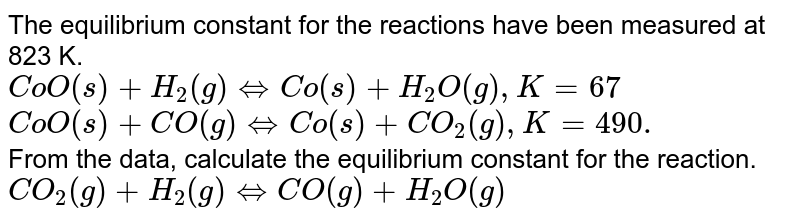 The equilibrium constant for the reactions have been measured  at 823 K. <br> `CoO(s) + H_(2)(g) hArr Co(s) + H_(2)O(g) , K = 67` <br> `CoO(s) + CO(g) hArr Co(s) + CO_(2) (g) , K = 490.` <br> From the data, calculate the equilibrium constant for the reaction. <br> `CO_(2)(g) +H_(2) (g) hArr CO(g) + H_(2)O (g)`