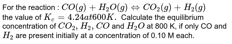 For the reaction : `CO(g) +H_(2)O(g) hArr CO_(2)(g) +H_(2)(g)` <br> the value of `K_(c) = 4.24 at 600 K.` Calculate the equilibrium  concentration of `CO_(2), H_(2), CO` and `H_(2)O` at 800 K, if only CO and `H_(2)` are present initially at a concentration of 0.10 M each.