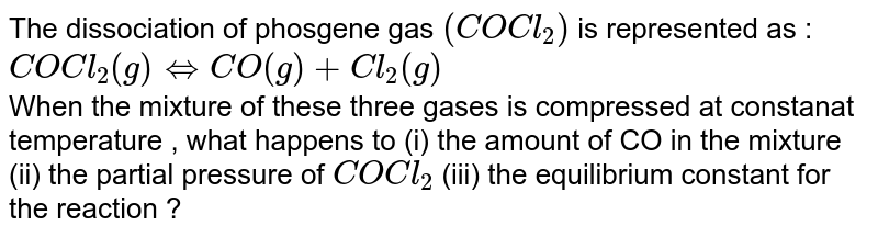 The dissociation of phosgene gas `(COCl_(2))` is represented as : <br> `COCl_(2) (g) hArr CO(g) + Cl_(2)(g)` <br> When the mixture of these three gases is compressed at constanat temperature , what happens to (i) the amount of CO in the mixture (ii) the partial pressure of `COCl_(2)` (iii) the equilibrium constant for the reaction ?