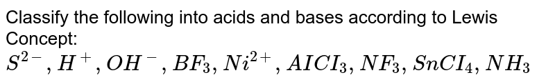 Classify the following into acids and bases according  to Lewis Concept: <br> `S^(2-), H^(+),OH^(-),BF_(3),Ni^(2+) ,AICI_(3), NF_(3),SnCI_(4),NH_(3)`