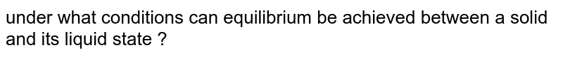 under what conditions can equilibrium be achieved between a solid and its liquid state ?