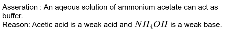 Asseration : An aqeous solution of ammonium acetate can act as buffer. <br> Reason: Acetic acid is a weak acid and `NH_(4)OH` is a weak base.