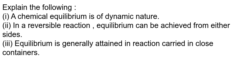Explain the following : <br> (i)  A chemical equilibrium is of dynamic nature. <br> (ii) In a reversible reaction , equilibrium  can be achieved from either sides. <br> (iii) Equilibrium is generally attained in reaction  carried in close containers.