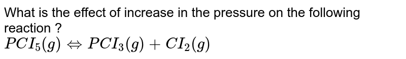 What is the effect of increase in the pressure on the following reaction ? <br> `PCI_(5) (g) hArr PCI_(3) (g) + CI_(2) (g)`