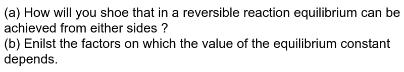 (a) How will you  shoe that in a reversible reaction equilibrium can be achieved from either sides ? <br> (b) Enilst the  factors on which the value of the equilibrium constant depends.