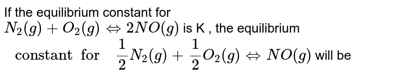 """If the equilibrium constant for  <br> `N_(2) (g) + O_(2)(g) hArr 2NO(g)` is K , the equilibrium <br> `"""" constant  for  """" 1/2 N_(2) (g) +1/2 O_(2) (g) hArr NO (g)` will be"""