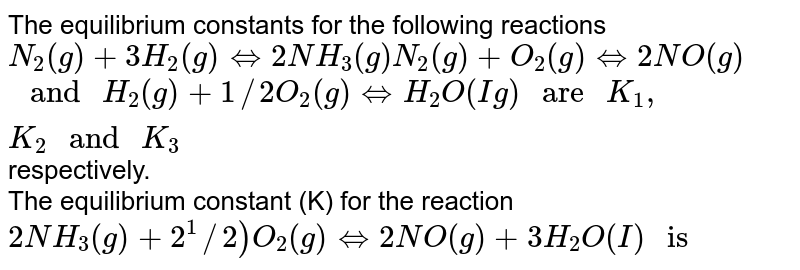 """The equilibrium constants for the following reactions <br> `N_(2) (g) + 3H_(2)(g) hArr 2NH_(3) (g) N_(2) (g) + O_(2) (g) hArr 2NO(g)` <br> `"""" and """" H_(2)(g) +1//2 O_(2) (g) hArr H_(2)O (Ig) """" are """"  K_(1) ,K_(2) """" and """" K_(3)` respectively. <br> The equilibrium constant (K) for the reaction <br>  `2NH_(3) (g)  + 2^(1)//2) O_(2) (g) hArr 2NO(g) +3H_(2) O(I) """" is """"`"""