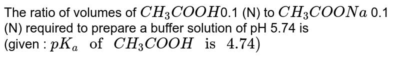 """The ratio of volumes of `CH_(3)COOH`0.1 (N) to `CH_(3)COONa` 0.1 (N) required to prepare a buffer solution of pH 5.74 is <br> (given : `pK_(a) """" of """" CH_(3) COOH """" is """" 4.74)`"""