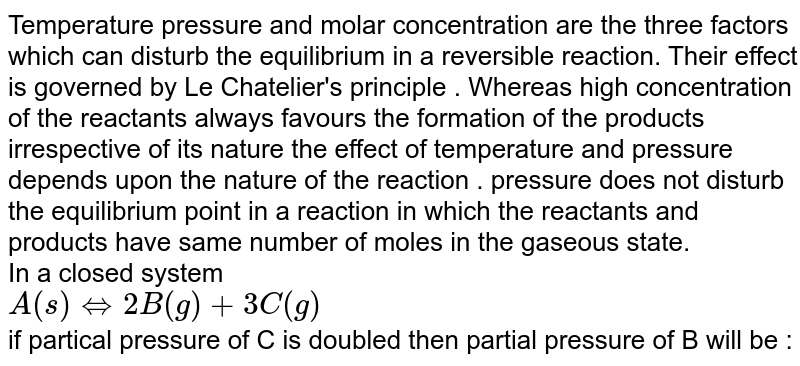 Temperature pressure and molar concentration are the three factors which can disturb the equilibrium in a  reversible  reaction. Their effect is governed  by Le Chatelier's principle .  Whereas high concentration of the reactants always favours the formation of the products irrespective of its nature the effect of temperature and pressure depends upon the nature of the reaction . pressure does not disturb the  equilibrium point in a reaction in which the reactants and products have same number of moles in the gaseous state. <br>  In a closed system <br> `A (s) hArr 2B(g) +3C(g)` <br> if partical pressure of C is doubled then partial pressure of B will be :