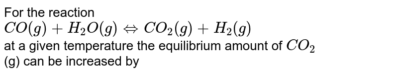 For the reaction <br> `CO(g) +H_(2)O(g) hArr CO_(2)(g)+H_(2)(g)` <br> at a given temperature  the equilibrium amount of `CO_(2)` <br> (g) can be increased by