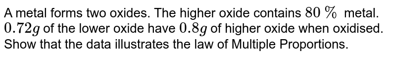 A metal forms two oxides. The higher oxide contains `80 %` metal. `0.72 g` of the lower oxide have `0.8 g` of higher oxide when oxidised. Show that the data illustrates the law of Multiple Proportions.