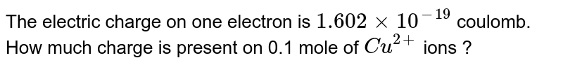 The electric charge on one electron is `1.602 xx 10^(-19)` coulomb. How much charge is present on 0.1 mole of `Cu^(2+)` ions ?