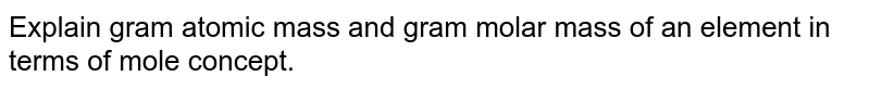 Explain gram atomic mass and gram molar mass of an element in terms of mole concept.
