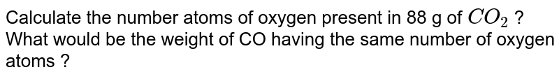 Calculate the number atoms of oxygen present in 88 g of `CO_(2)` ? What would be the weight of CO having the same number of oxygen atoms ?