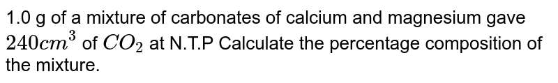 1.0 g of a mixture of carbonates of calcium and magnesium gave `240 cm^(3)` of `CO_(2)` at N.T.P Calculate the percentage composition of the mixture.