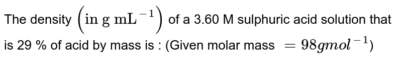 """The density `(""""in g mL""""^(-1))` of a 3.60 M sulphuric acid solution that is 29 % of acid by mass is : (Given molar mass `= 98 g mol^(-1)`)"""