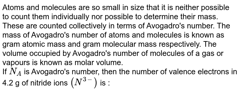 Atoms and molecules are so small in size that it is neither possible to count them individually nor possible to determine their mass. These are counted collectively in terms of Avogadro's number. The mass of Avogadro's number of atoms and molecules is known as gram atomic mass and gram molecular mass respectively. The volume occupied by Avogadro's number of molecules of a gas or vapours is known as molar volume. <br> If `N_(A)` is Avogadro's number, then the number of valence electrons in 4.2 g of nitride ions `(N^(3-))` is :