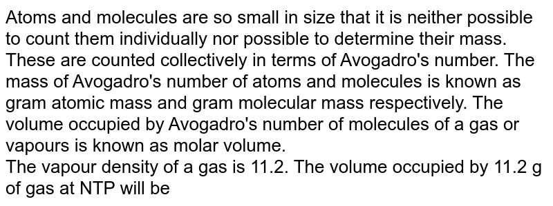Atoms and molecules are so small in size that it is neither possible to count them individually nor possible to determine their mass. These are counted collectively in terms of Avogadro's number. The mass of Avogadro's number of atoms and molecules is known as gram atomic mass and gram molecular mass respectively. The volume occupied by Avogadro's number of molecules of a gas or vapours is known as molar volume. <br> The vapour density of a gas is 11.2. The volume occupied by 11.2 g of gas at NTP will be