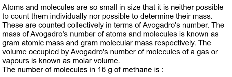 Atoms and molecules are so small in size that it is neither possible to count them individually nor possible to determine their mass. These are counted collectively in terms of Avogadro's number. The mass of Avogadro's number of atoms and molecules is known as gram atomic mass and gram molecular mass respectively. The volume occupied by Avogadro's number of molecules of a gas or vapours is known as molar volume. <br> The number of molecules in 16 g of methane is :