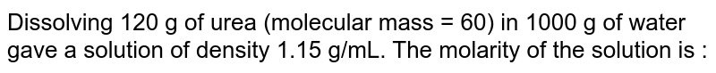 Dissolving 120 g of urea (molecular mass = 60) in 1000 g of water gave a solution of density 1.15 g/mL. The molarity of the solution is :