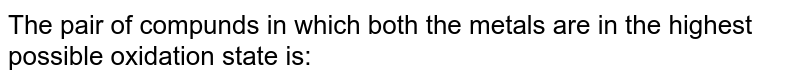 The pair of compunds in which both the metals are in the highest possible oxidation state is: