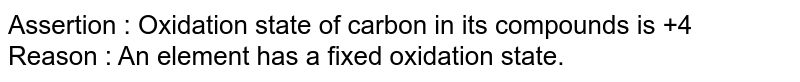 Assertion : Oxidation state of carbon in its compounds is +4 <br> Reason : An element has a fixed oxidation state.