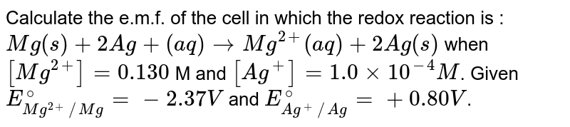 Calculate the e.m.f. of the cell in which the redox reaction is : <br> `Mg(s)+2Ag+(aq) to Mg^(2+)(aq)+2Ag(s)` when `[Mg^(2+)]=0.130` M and `[Ag^(+)]=1.0xx10^(-4) M`. Given `E_(Mg^(2+)//Mg)^(@)=-2.37 V` and `E_(Ag^(+)//Ag)^(@)=+0.80 V`.
