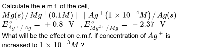 """Calculate the e.m.f. of the cell, <br> `Mg(s)//Mg^(+)(0.1 M)