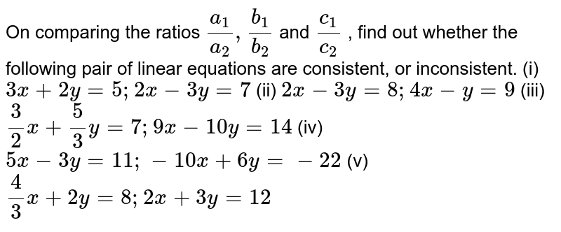"""On comparing the ratios `(a_1)/(a_2),""""""""""""""""(b_1)/(b_2)` and `(c_1)/(c_2)` , find out whether the following pair of linear equations are   consistent, or inconsistent.  (i) `3x+2y=5; 2x-3y = 7` (ii) `2x-3y=8 ; 4x-y=9` (iii) `3/2x+5/3y=7 ; 9x-10y=14` (iv) `5x-3y=11 ; -10x+6y = -22` (v) `4/3 x +2y=8 ; 2x+3y = 12`"""
