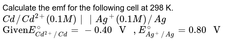 """Calculate the emf for the following cell at 298 K. <br> `Cd//Cd^(2+)(0.1 M)    Ag^(+)(0.1 M)//Ag`<br> `""""Given""""E_(Cd^(2+)//Cd)^(@)=-0.40"""" V """",E_(Ag^(+)//Ag)^(@)=0.80"""" V """"`"""