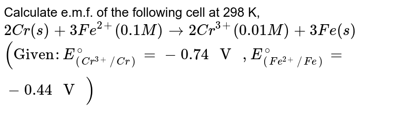 """Calculate e.m.f. of the following cell at 298 K, <br> `2Cr(s)+Fe^(2+)(0.1 M) to 2Cr^(3+)(0.01 M)+3Fe(s)` <br> `(""""Given"""" : E_((Cr^(3+)//Cr))^(@)=-0.74"""" V """", E_((Fe^(2+)//Fe))^(@)=-0.44"""" V """")`"""